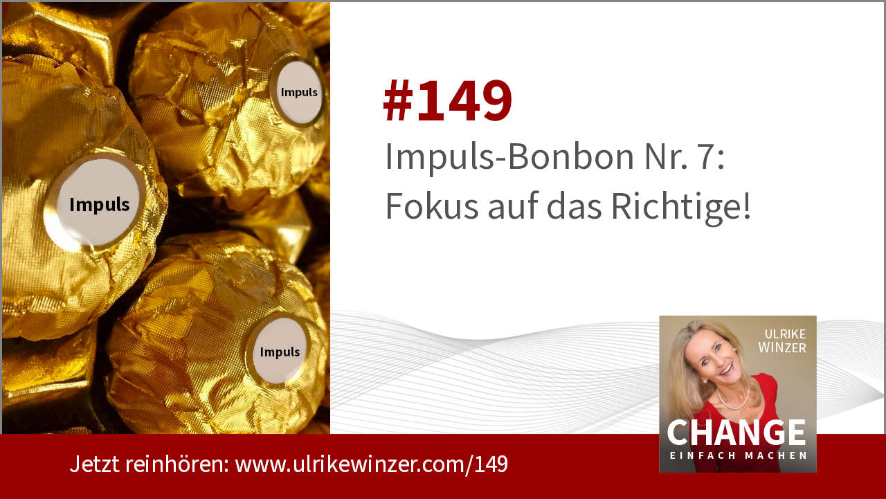 #149 Impuls-Bonbon 7 - Fokus auf das Richtige - Podcast Change einfach machen! By Ulrike WINzer